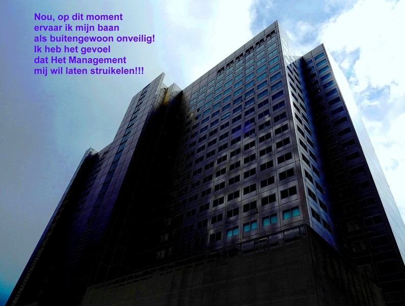Nou, op dit moment ervaar ik mijn baan als buitengewoon onveilig! Ik heb het gevoel dat Het Management mij wil laten struikelen!!!