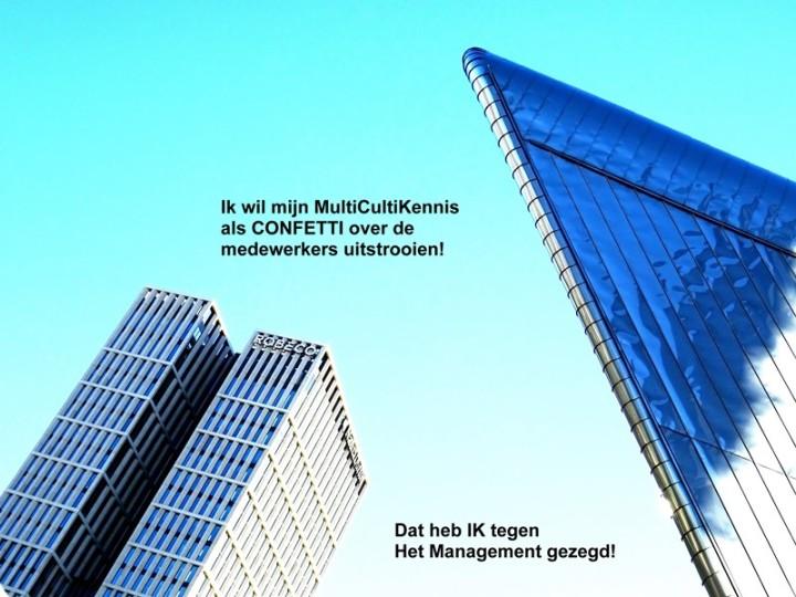 Ik wil mijn MultiCulti-Kennis als CONFETTI over de medewerkers uitstrooien! Dat heb IK tegen Het Management gezegd!